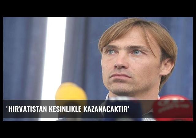 'Hırvatistan kesinlikle kazanacaktır'