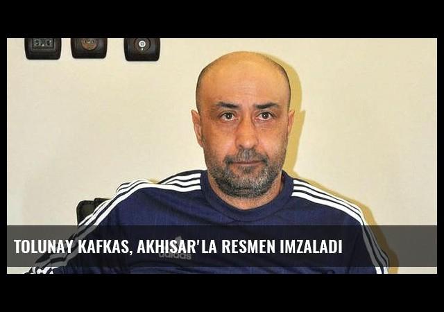 Tolunay Kafkas, Akhisar'la resmen imzaladı