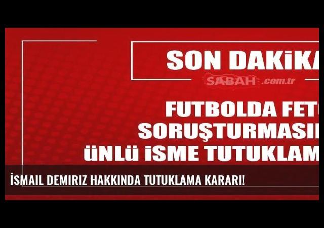 İsmail Demiriz hakkında tutuklama kararı!