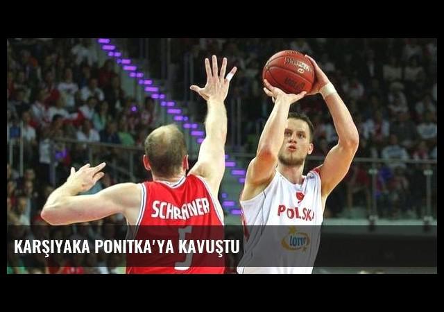 Karşıyaka Ponitka'ya kavuştu