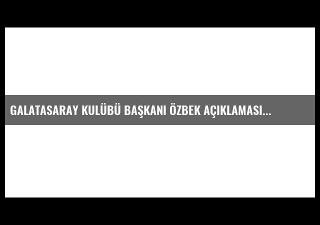 Galatasaray Kulübü Başkanı Özbek Açıklaması