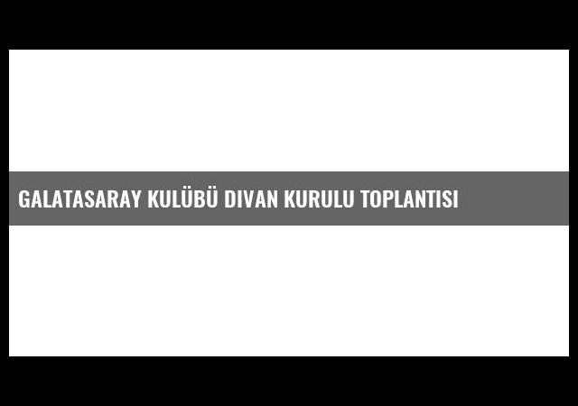 Galatasaray Kulübü Divan Kurulu Toplantısı