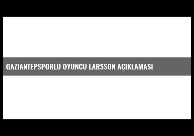 Gaziantepsporlu Oyuncu Larsson Açıklaması