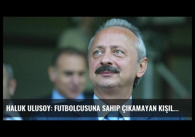 Haluk Ulusoy: Futbolcusuna Sahip Çıkamayan Kişiler Türk Futbolunu Yönetiyor