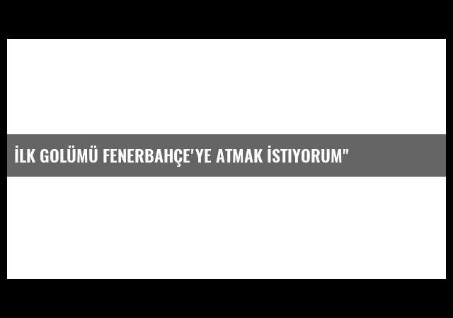İlk Golümü Fenerbahçe'ye Atmak İstiyorum'