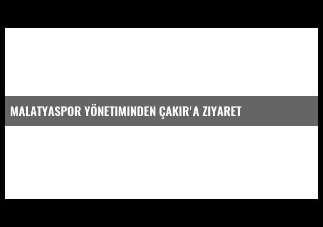 Malatyaspor Yönetiminden Çakır'a Ziyaret