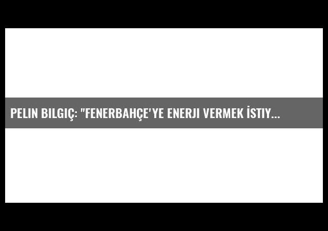 Pelin Bilgiç: 'Fenerbahçe'ye Enerji Vermek İstiyorum'