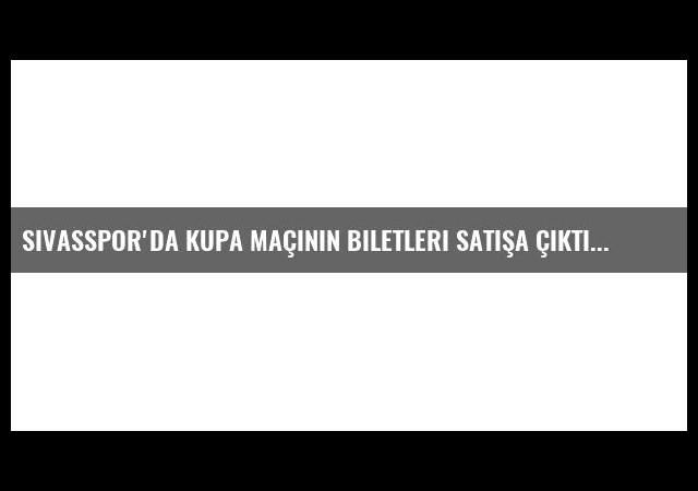 Sivasspor'da Kupa Maçının Biletleri Satışa Çıktı