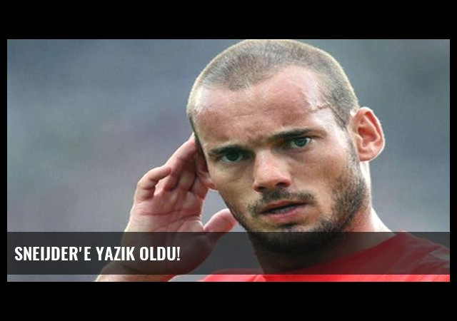 Sneijder'e yazık oldu!