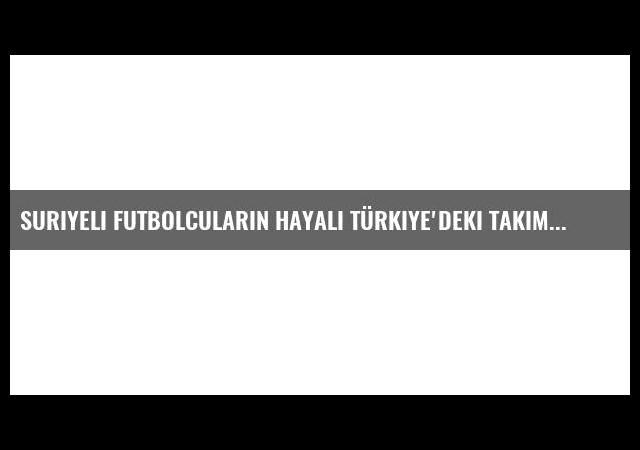 Suriyeli Futbolcuların Hayali Türkiye'deki Takımlarda Oynamak