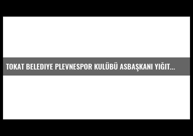 Tokat Belediye Plevnespor Kulübü Asbaşkanı Yiğit Açıklaması