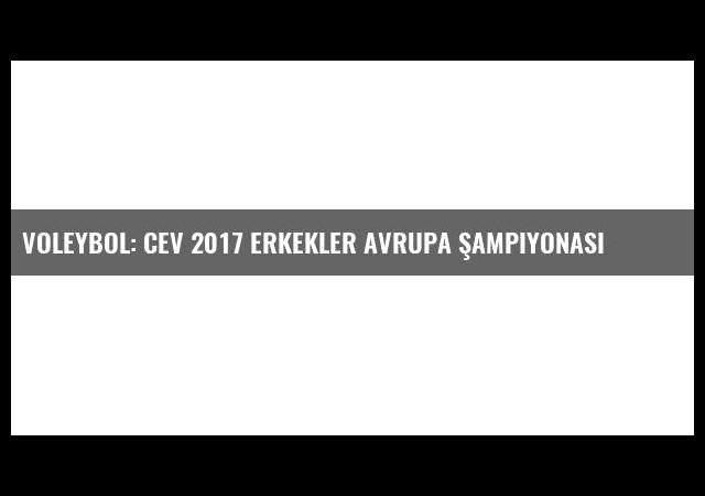 Voleybol: Cev 2017 Erkekler Avrupa Şampiyonası
