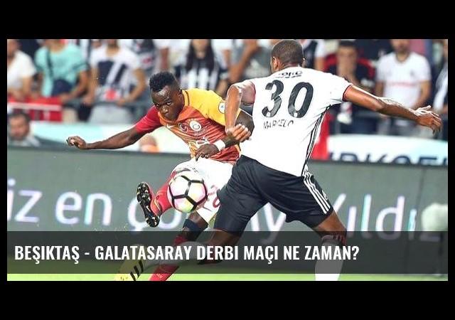 Beşiktaş - Galatasaray derbi maçı ne zaman?
