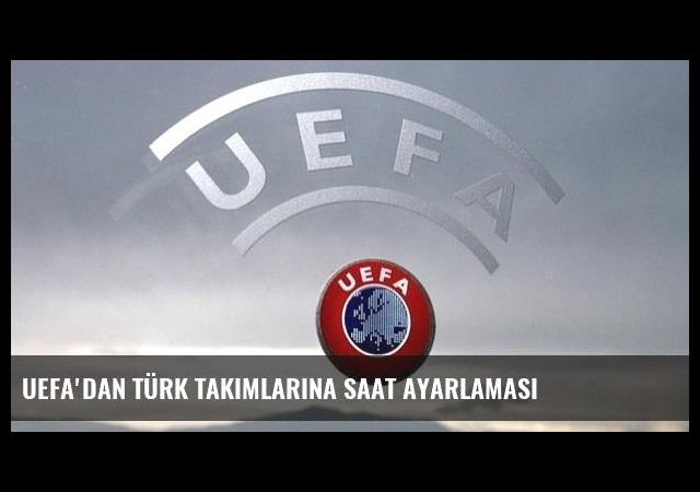UEFA'dan Türk takımlarına saat ayarlaması