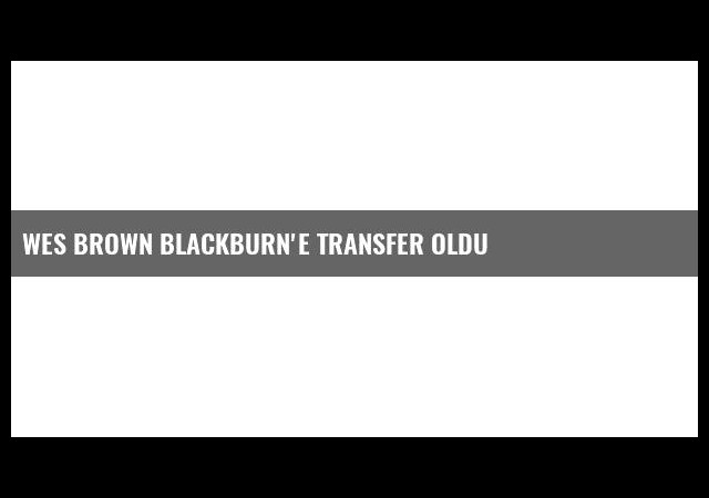 Wes Brown Blackburn'e Transfer Oldu