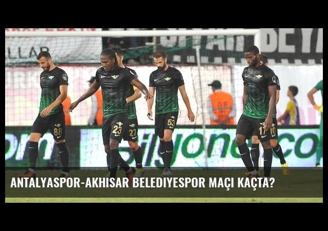 Antalyaspor-Akhisar Belediyespor maçı kaçta?