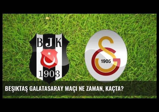 Beşiktaş Galatasaray maçı ne zaman, kaçta?