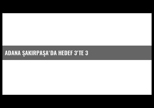Adana Şakirpaşa'da Hedef 3'te 3