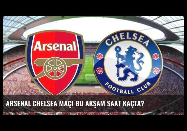 Arsenal Chelsea maçı bu akşam saat kaçta?