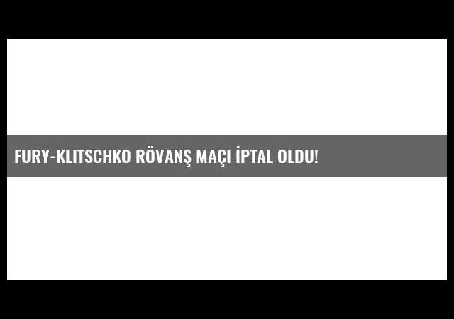 Fury-Klitschko Rövanş Maçı İptal Oldu!
