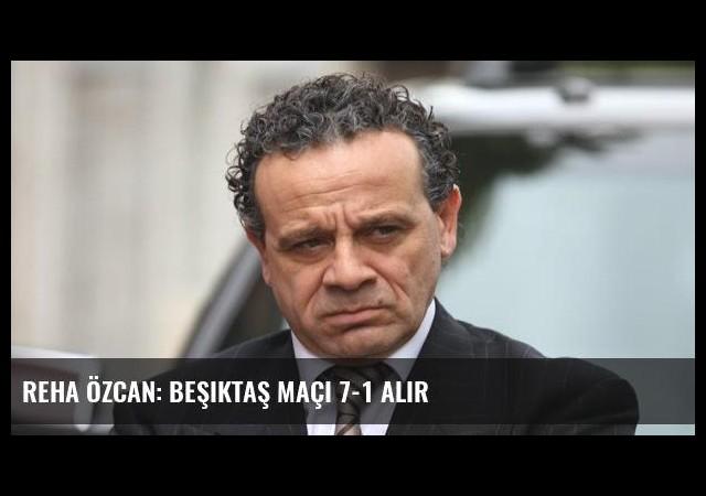 Reha Özcan: Beşiktaş Maçı 7-1 Alır
