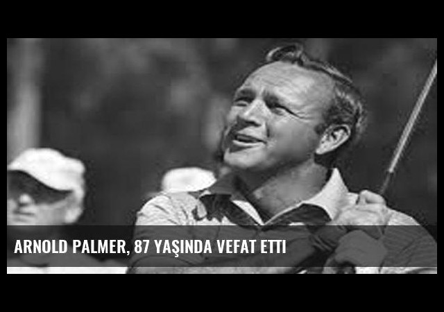 Arnold Palmer, 87 yaşında vefat etti