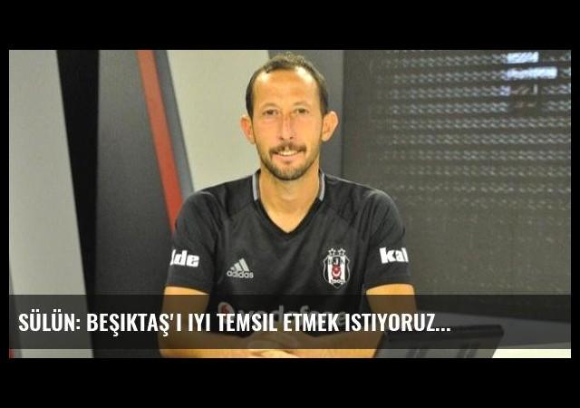 Sülün: Beşiktaş'ı iyi temsil etmek istiyoruz