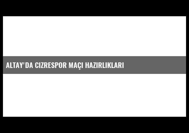 Altay'da Cizrespor Maçı Hazırlıkları