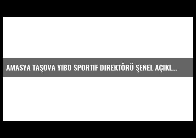 Amasya Taşova Yibo Sportif Direktörü Şenel Açıklaması