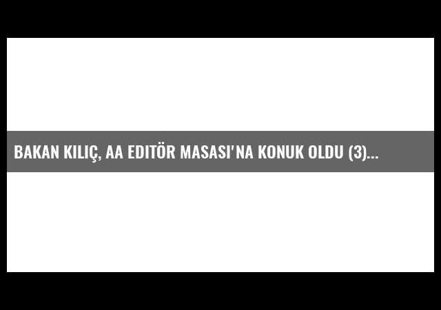 Bakan Kılıç, Aa Editör Masası'na Konuk Oldu (3)