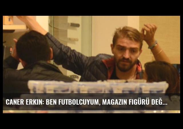 Caner Erkin: Ben Futbolcuyum, Magazin Figürü Değil