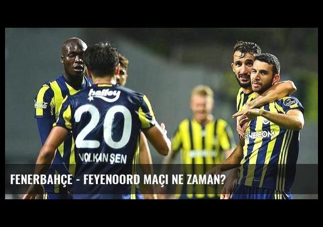 Fenerbahçe - Feyenoord maçı ne zaman?
