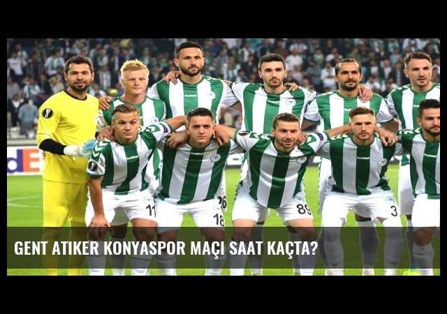 Gent Atiker Konyaspor maçı saat kaçta?