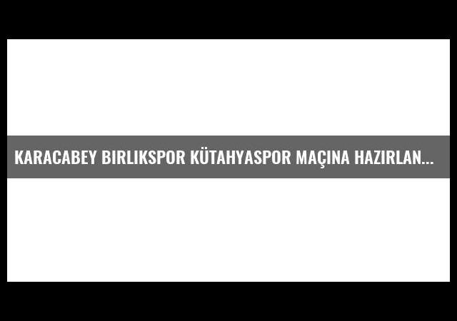 Karacabey Birlikspor Kütahyaspor Maçına Hazırlanıyor