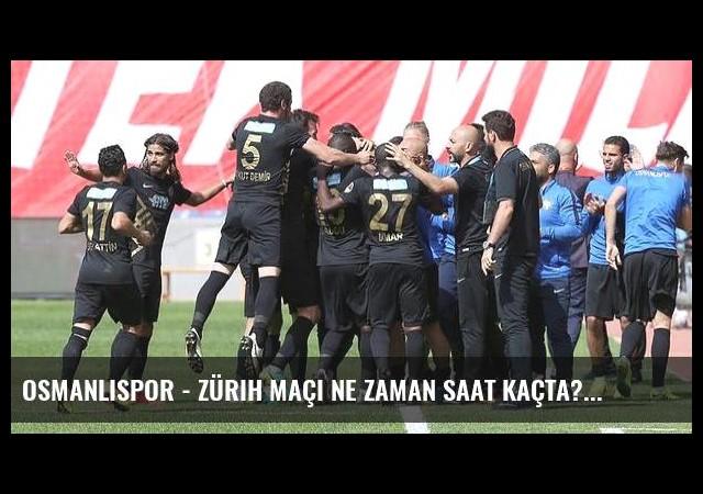 Osmanlıspor - Zürih maçı ne zaman saat kaçta?
