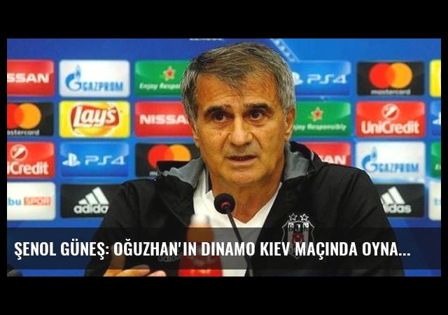 Şenol Güneş: Oğuzhan'ın Dinamo Kiev Maçında Oynaması Zor