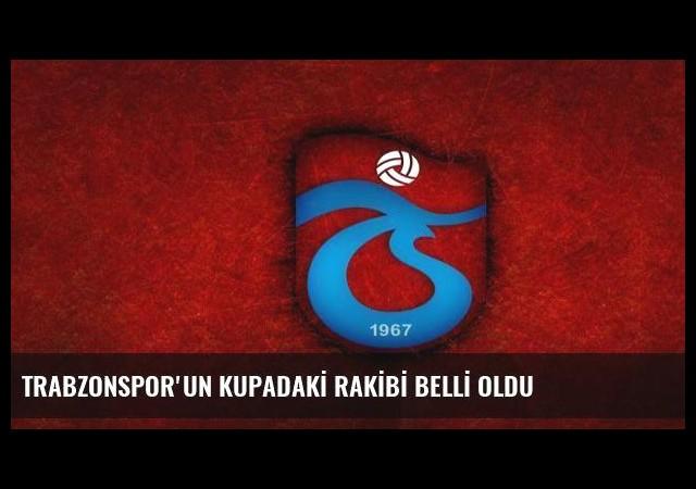 TRABZONSPOR'UN KUPADAKİ RAKİBİ BELLİ OLDU