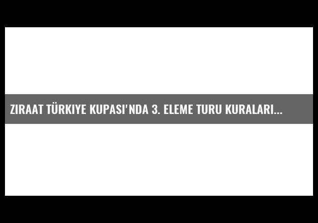Ziraat Türkiye Kupası'nda 3. Eleme Turu Kuraları Çekildi
