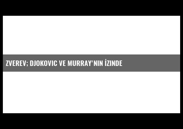 Zverev; Djokovic ve Murray'nin İzinde