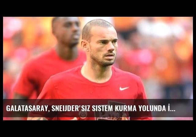 Galatasaray, Sneijder'siz Sistem Kurma Yolunda İlerliyor