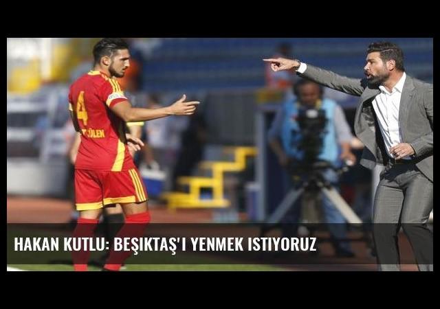 Hakan Kutlu: Beşiktaş'ı yenmek istiyoruz
