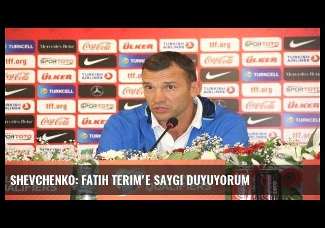 Shevchenko: Fatih Terim'e saygı duyuyorum