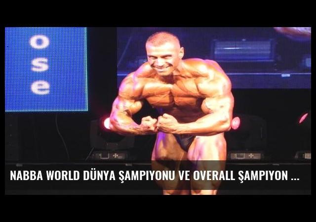 Nabba World Dünya Şampiyonu ve OVERALL Şampiyon Mehmet Kasap
