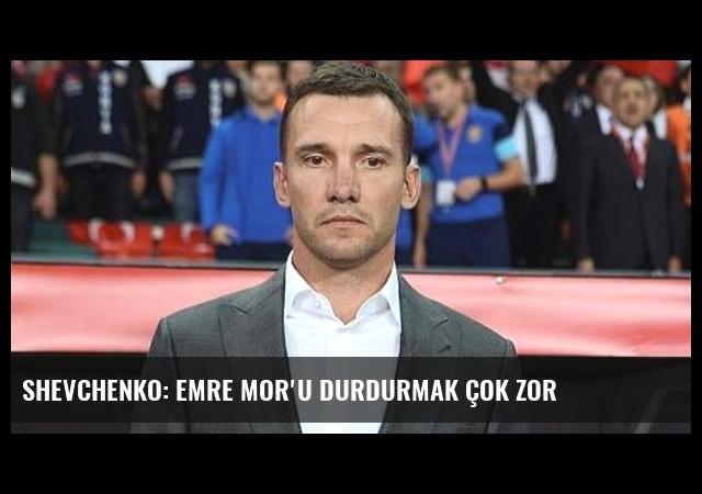 Shevchenko: Emre Mor'u durdurmak çok zor