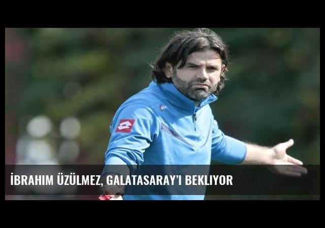 İbrahim Üzülmez, Galatasaray'ı bekliyor