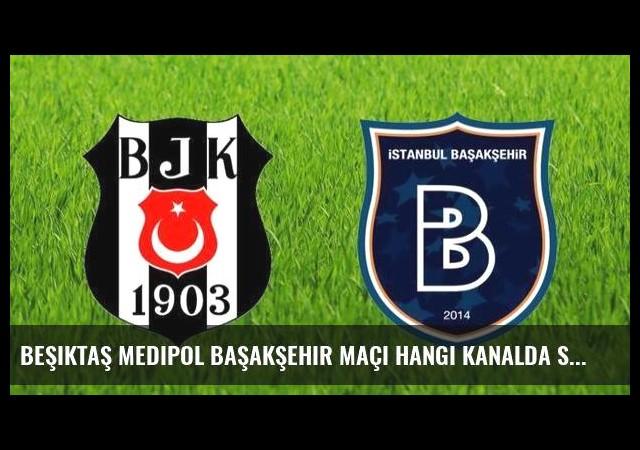 Beşiktaş Medipol Başakşehir maçı hangi kanalda saat kaçta?