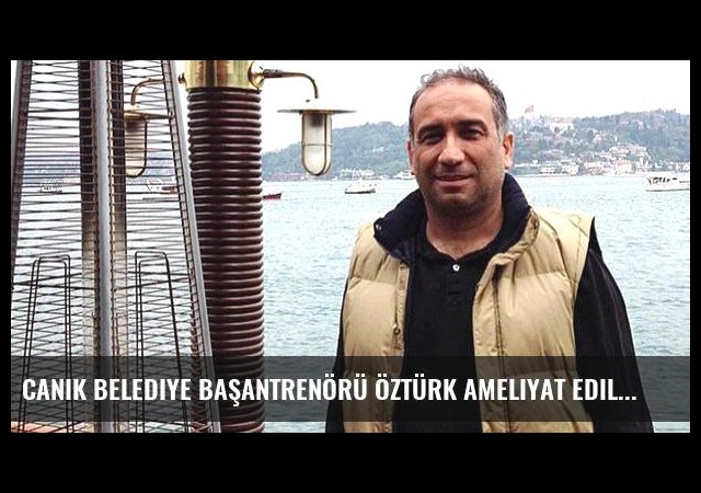 Canik Belediye Başantrenörü Öztürk ameliyat edildi