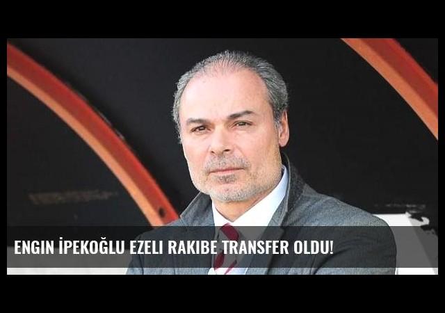 Engin İpekoğlu ezeli rakibe transfer oldu!