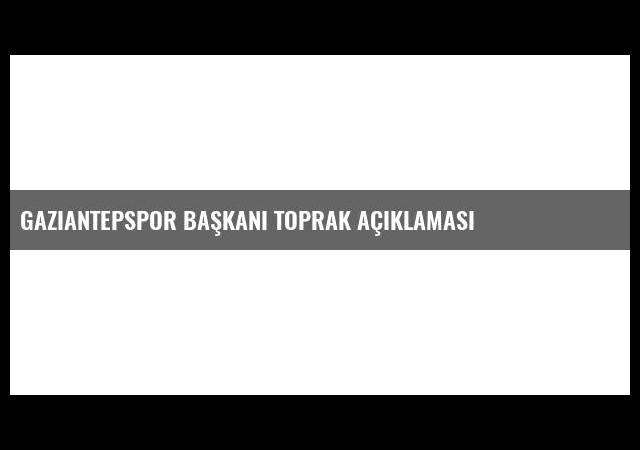 Gaziantepspor Başkanı Toprak Açıklaması