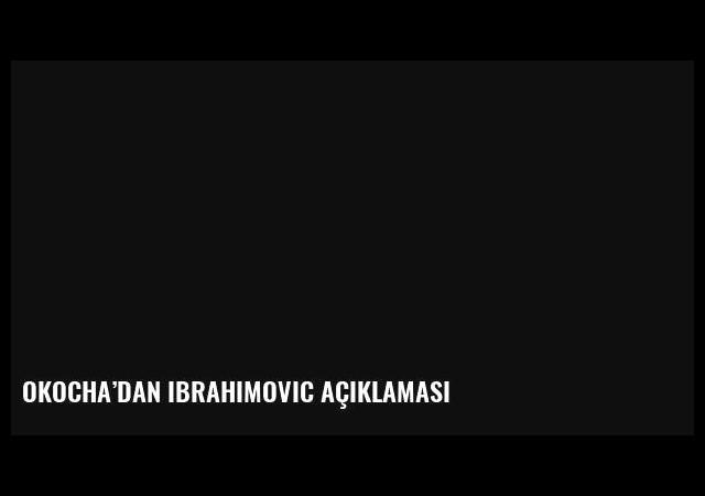 Okocha'dan Ibrahimovic açıklaması